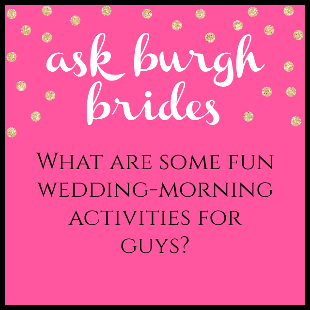 Ask Burgh Brides: What are some fun wedding-morning activities for guys?