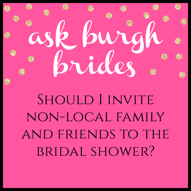 Ask Burgh Brides: Should I invite non-local family and friends to the bridal shower?
