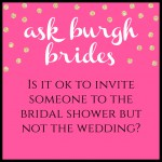 Ask Burgh Brides: Is it ok to invite someone to the bridal shower but not the wedding?