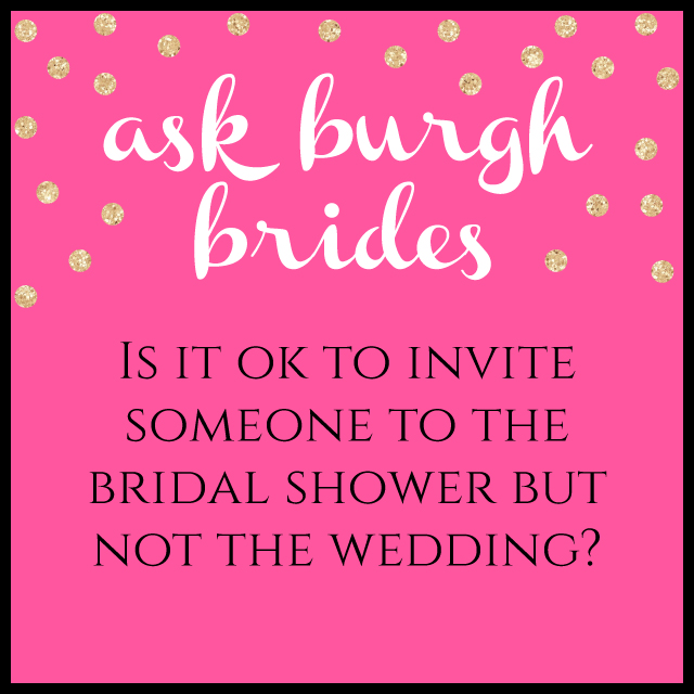 ask burgh brides is it ok to invite someone to the bridal shower but not