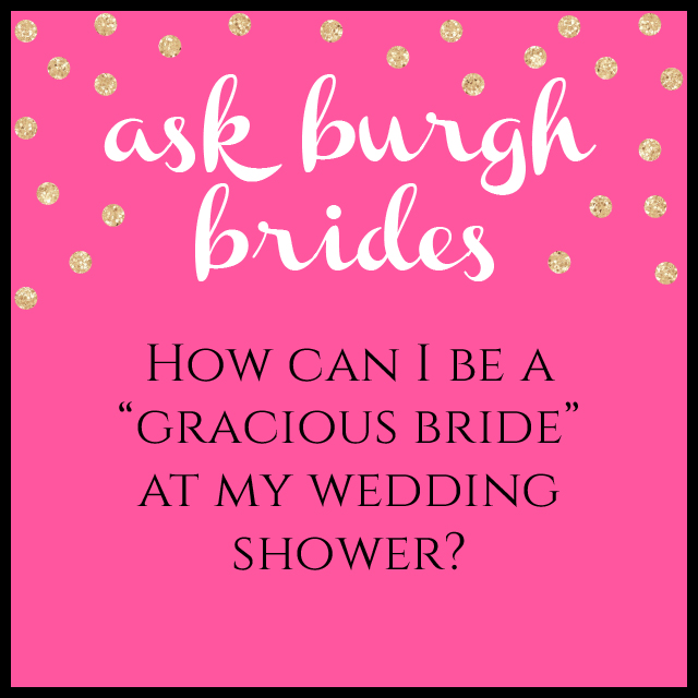 "Ask Burgh Brides: How can I be a ""gracious bride"" at my wedding shower?"
