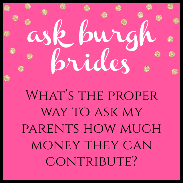 Ask Burgh Brides: What's the proper way to ask my parents how much money they can contribute?