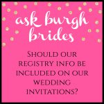 Ask Burgh Brides: Should Our Registry Info Be Included on Our Wedding Invitations?